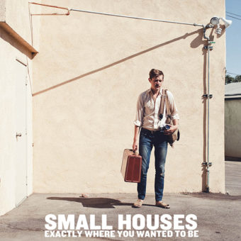 Small Houses - Exactly Where You Wanted To Be