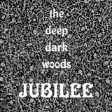 Deep Dark Woods - Jubilee